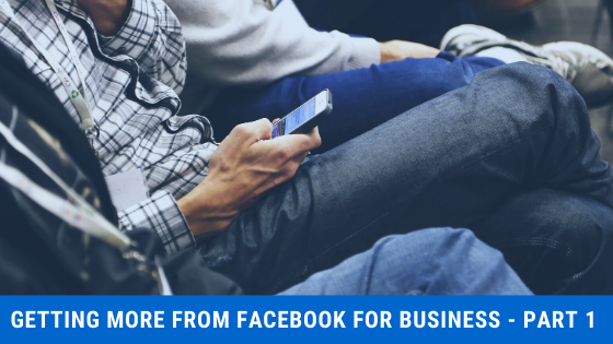 Getting More From Facebook For Business – Part One